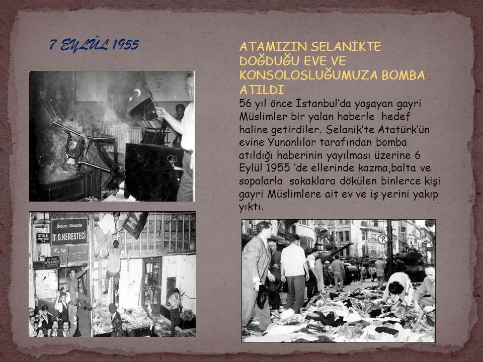 7 EYLÜL 1955 ATAMIZIN SELANİKTE DOĞDUĞU EVE VE KONSOLOSLUĞUMUZA BOMBA ATILDI.