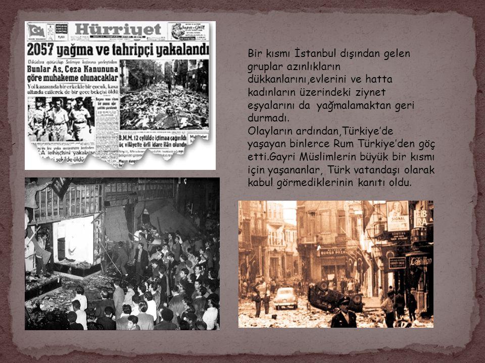 Bir kısmı İstanbul dışından gelen gruplar azınlıkların dükkanlarını,evlerini ve hatta kadınların üzerindeki ziynet eşyalarını da yağmalamaktan geri durmadı.