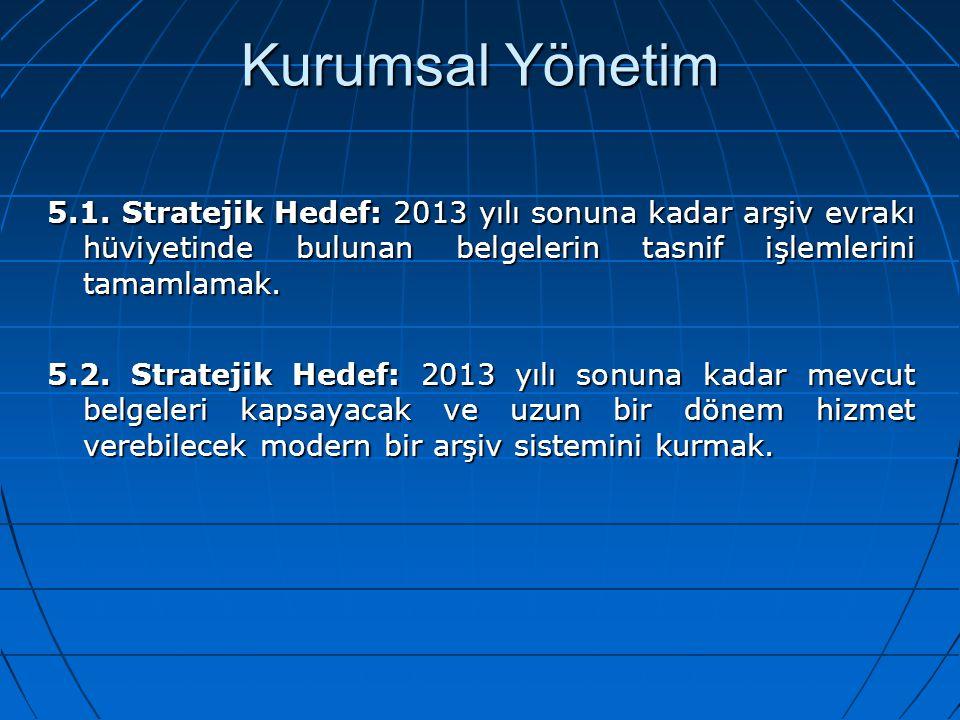 Kurumsal Yönetim 5.1. Stratejik Hedef: 2013 yılı sonuna kadar arşiv evrakı hüviyetinde bulunan belgelerin tasnif işlemlerini tamamlamak.
