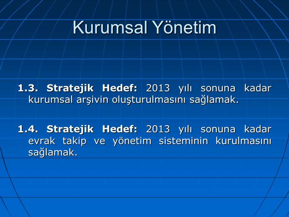 Kurumsal Yönetim 1.3. Stratejik Hedef: 2013 yılı sonuna kadar kurumsal arşivin oluşturulmasını sağlamak.