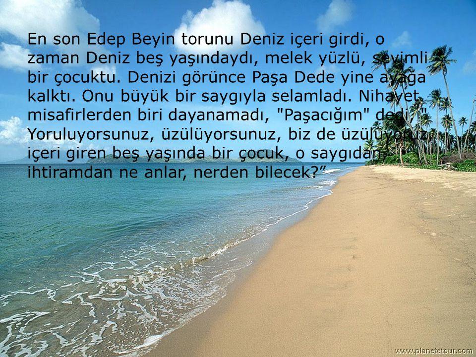 En son Edep Beyin torunu Deniz içeri girdi, o zaman Deniz beş yaşındaydı, melek yüzlü, sevimli bir çocuktu.