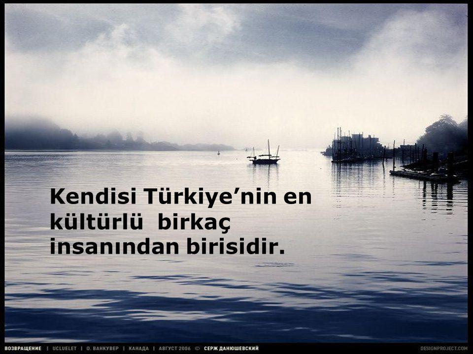 Kendisi Türkiye'nin en kültürlü birkaç insanından birisidir.