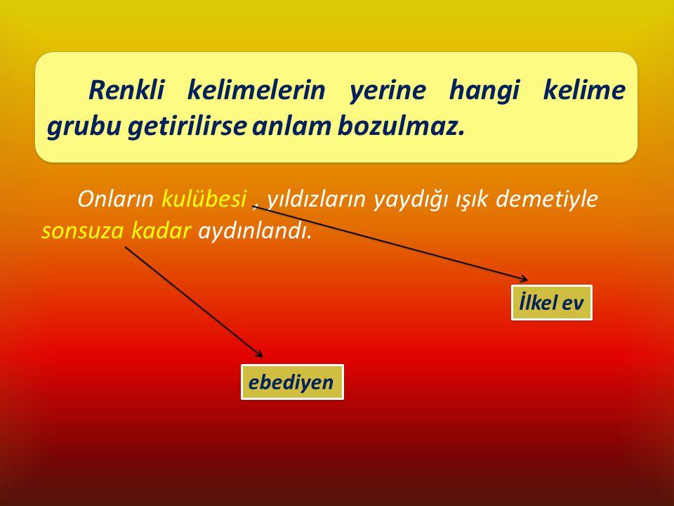 Renkli kelimelerin yerine hangi kelime grubu getirilirse anlam bozulmaz.