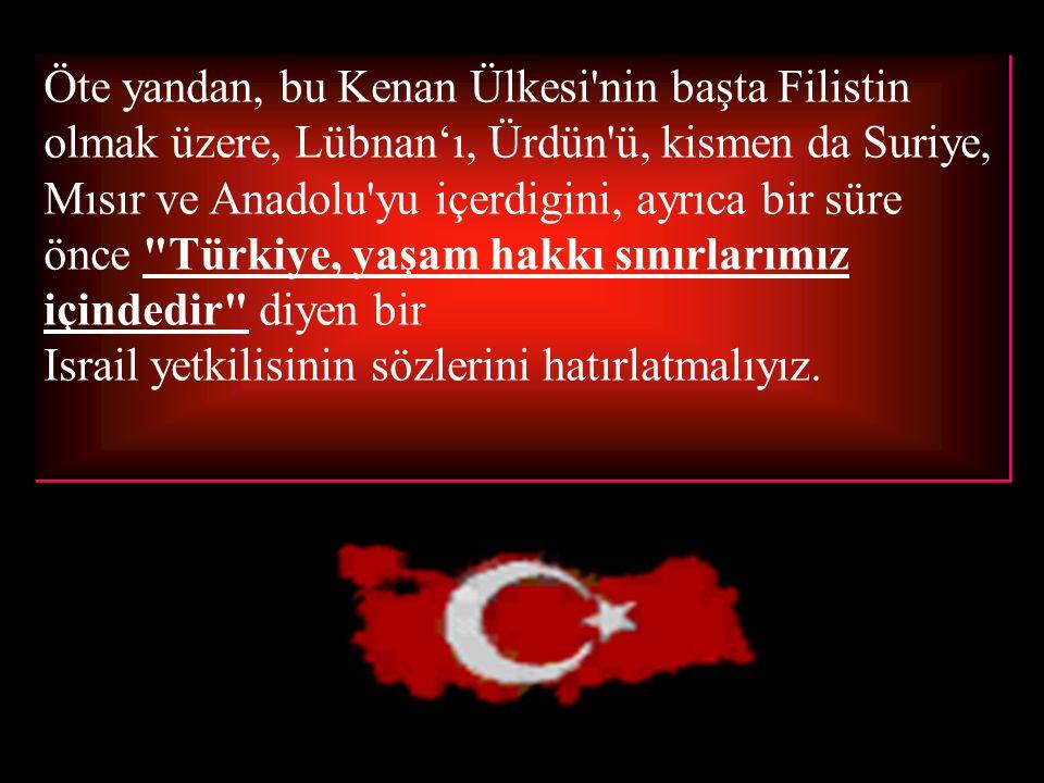 Öte yandan, bu Kenan Ülkesi nin başta Filistin olmak üzere, Lübnan'ı, Ürdün ü, kismen da Suriye, Mısır ve Anadolu yu içerdigini, ayrıca bir süre önce Türkiye, yaşam hakkı sınırlarımız içindedir diyen bir