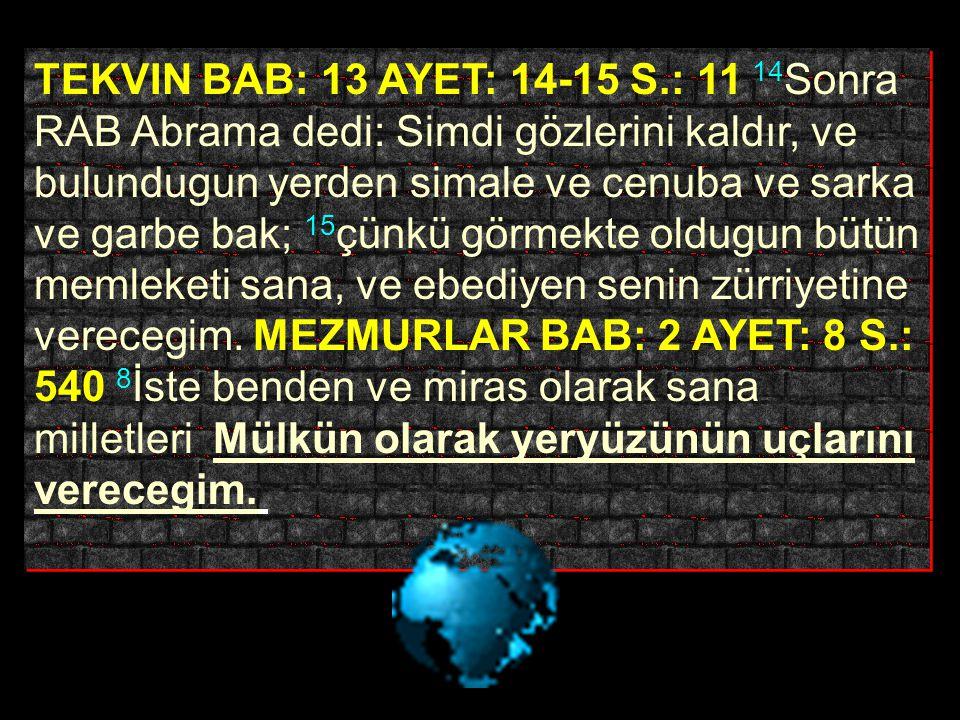 TEKVIN BAB: 13 AYET: 14-15 S.: 11 14Sonra RAB Abrama dedi: Simdi gözlerini kaldır, ve bulundugun yerden simale ve cenuba ve sarka ve garbe bak; 15çünkü görmekte oldugun bütün memleketi sana, ve ebediyen senin zürriyetine verecegim.