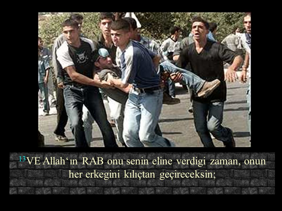 13VE Allah'ın RAB onu senin eline verdigi zaman, onun her erkegini kılıçtan geçireceksin;