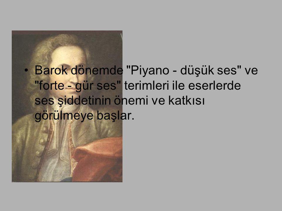 Barok dönemde Piyano - düşük ses ve forte - gür ses terimleri ile eserlerde ses şiddetinin önemi ve katkısı görülmeye başlar.
