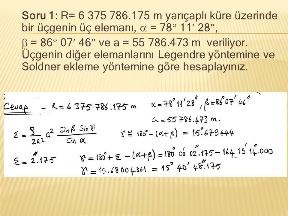Soru 1: R= 6 375 786.175 m yarıçaplı küre üzerinde bir üçgenin üç elemanı,  = 78 11 28,