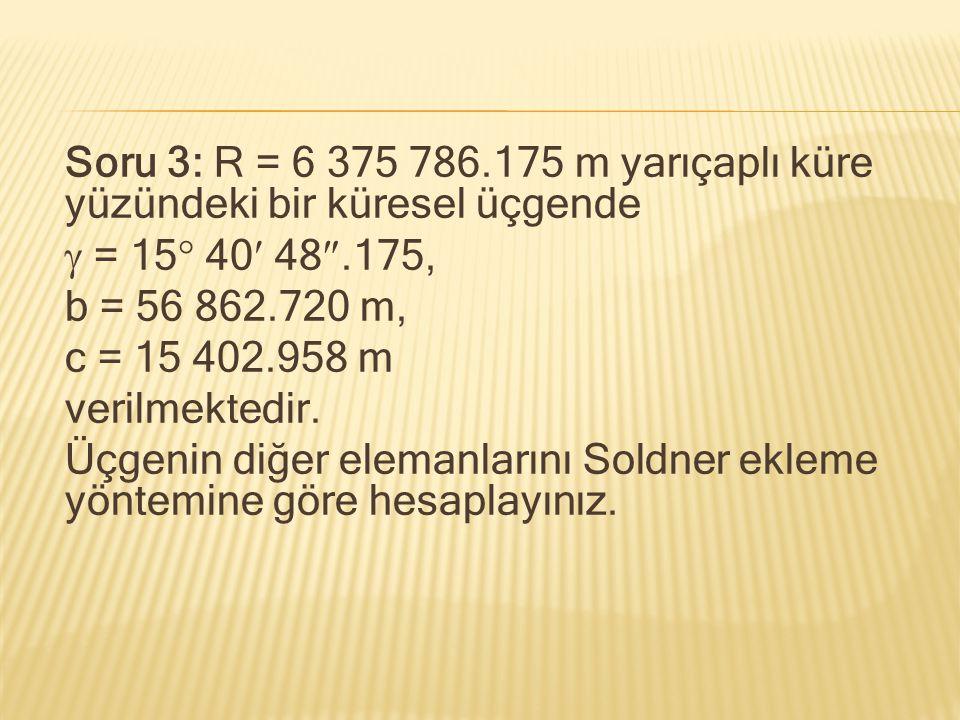 Soru 3: R = 6 375 786.175 m yarıçaplı küre yüzündeki bir küresel üçgende