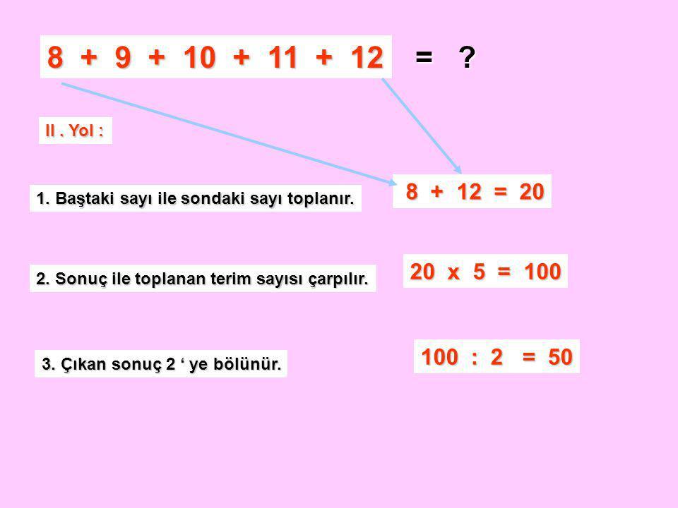 8 + 9 + 10 + 11 + 12 = II . Yol : 8 + 12 = 20. 1. Baştaki sayı ile sondaki sayı toplanır.