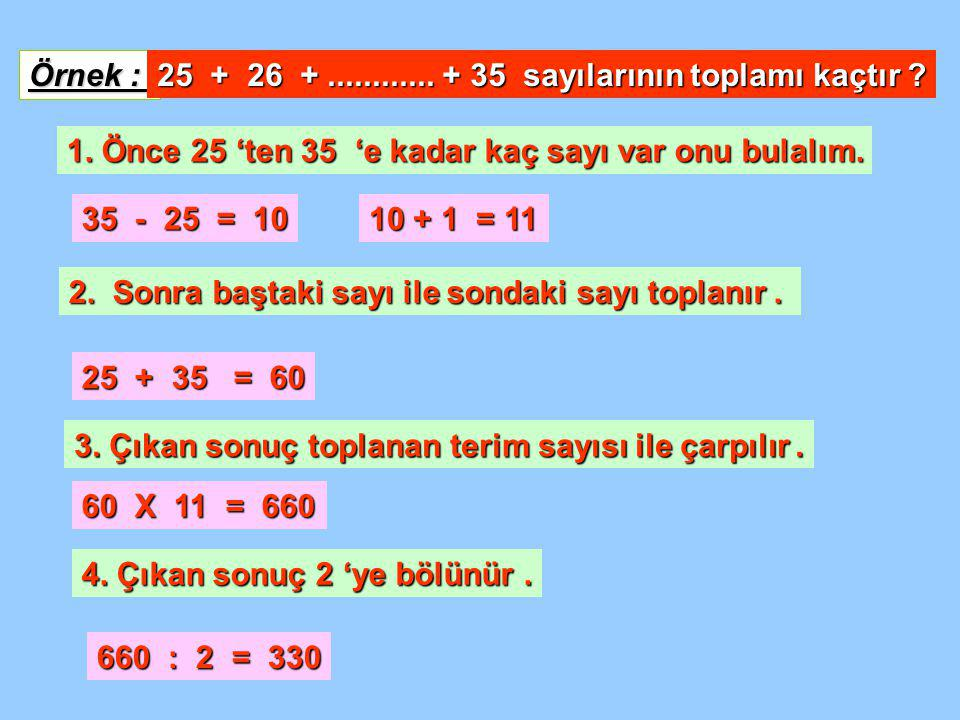 Örnek : 25 + 26 + ............ + 35 sayılarının toplamı kaçtır 1. Önce 25 'ten 35 'e kadar kaç sayı var onu bulalım.