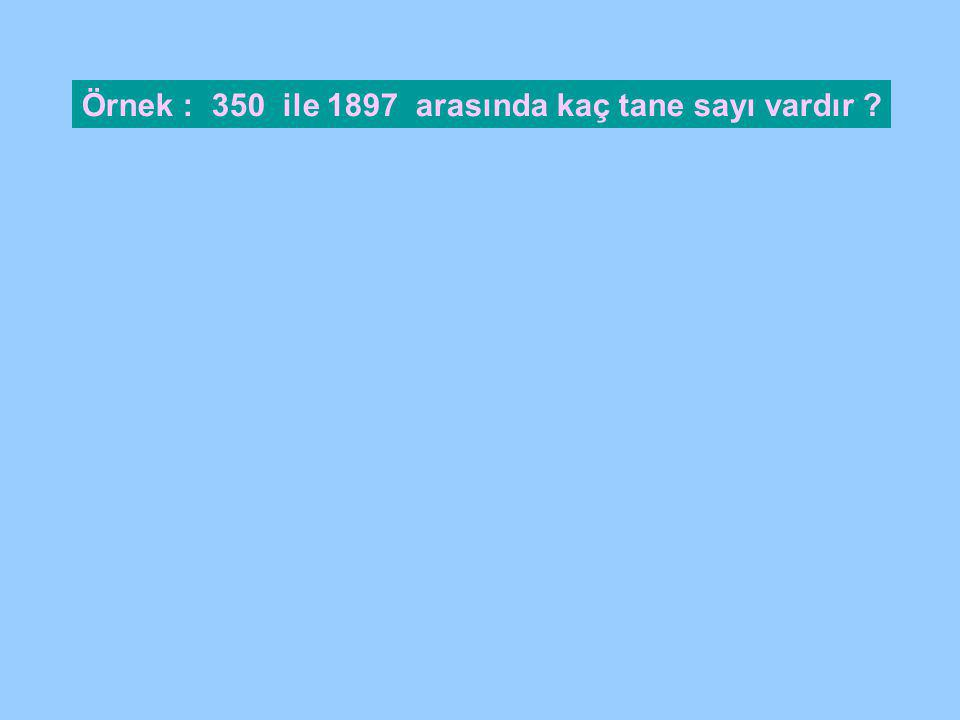Örnek : 350 ile 1897 arasında kaç tane sayı vardır