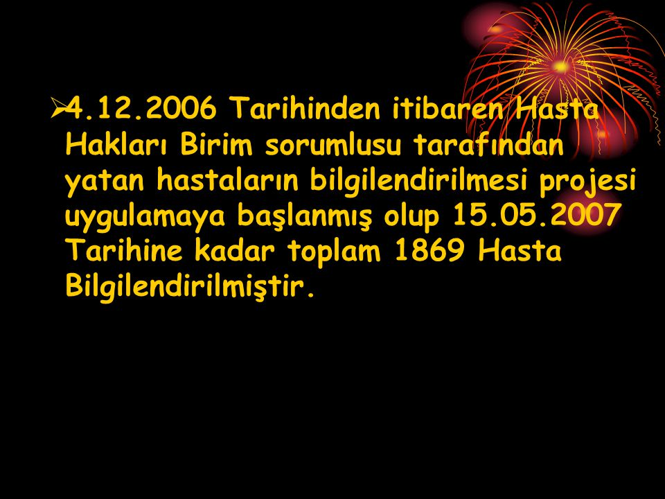 4.12.2006 Tarihinden itibaren Hasta Hakları Birim sorumlusu tarafından yatan hastaların bilgilendirilmesi projesi uygulamaya başlanmış olup 15.05.2007 Tarihine kadar toplam 1869 Hasta Bilgilendirilmiştir.