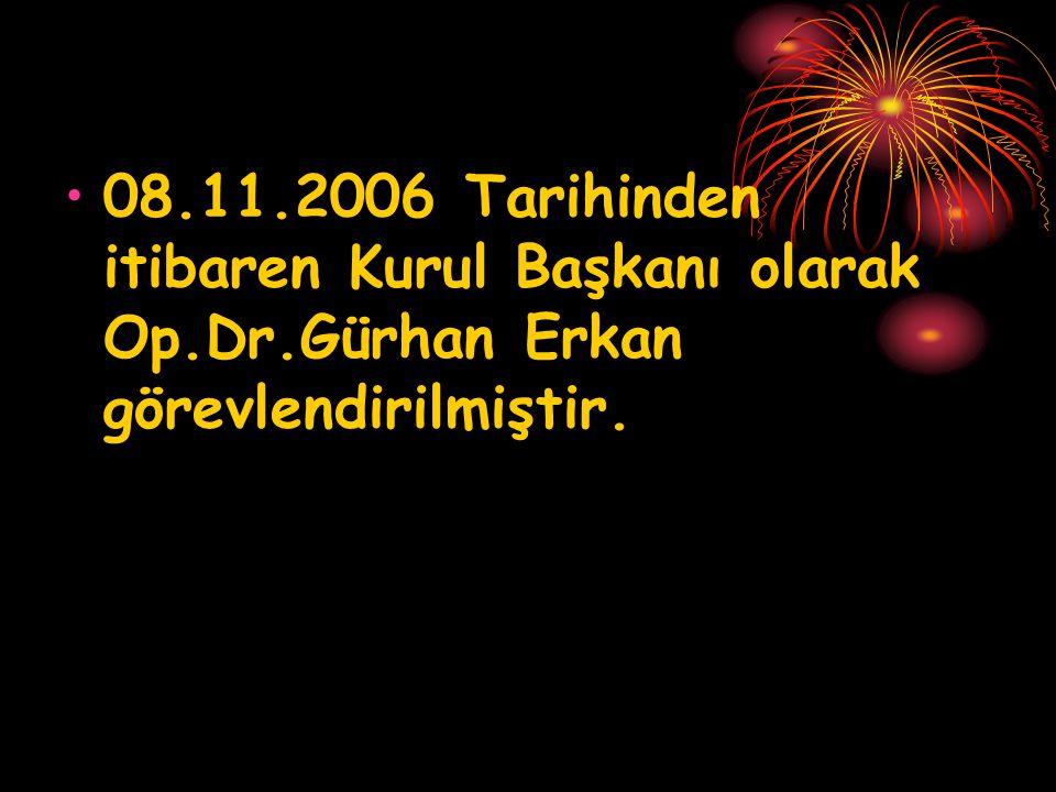 08. 11. 2006 Tarihinden itibaren Kurul Başkanı olarak Op. Dr