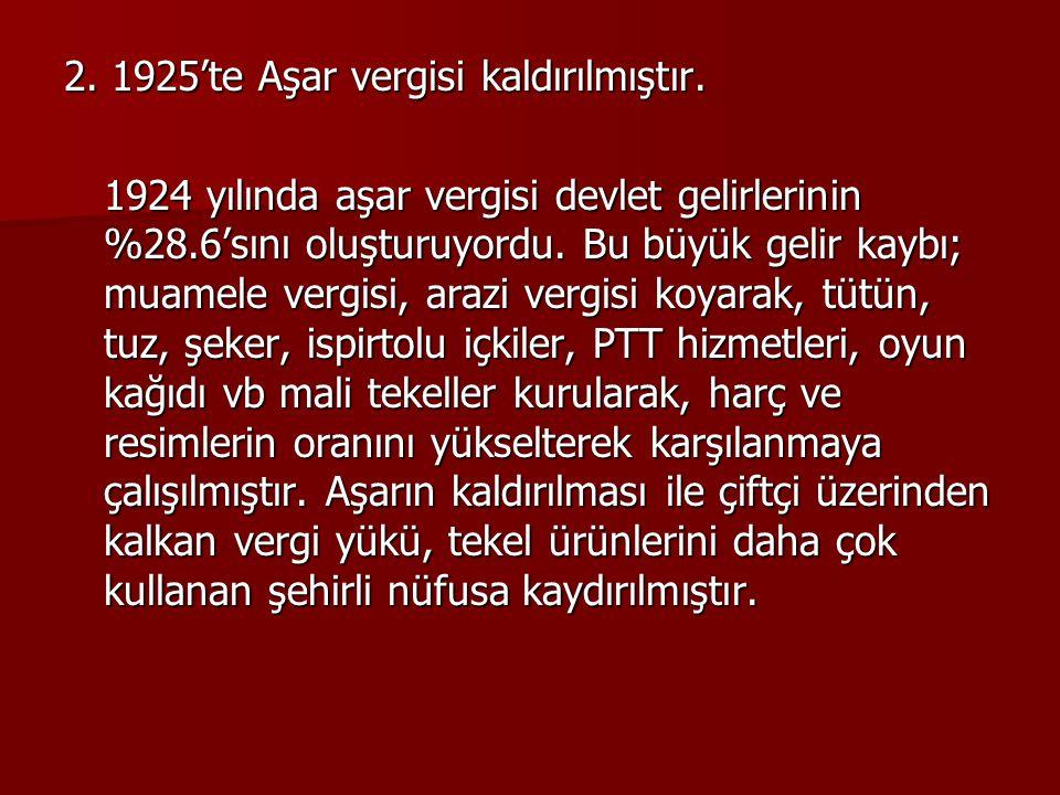 2. 1925'te Aşar vergisi kaldırılmıştır.