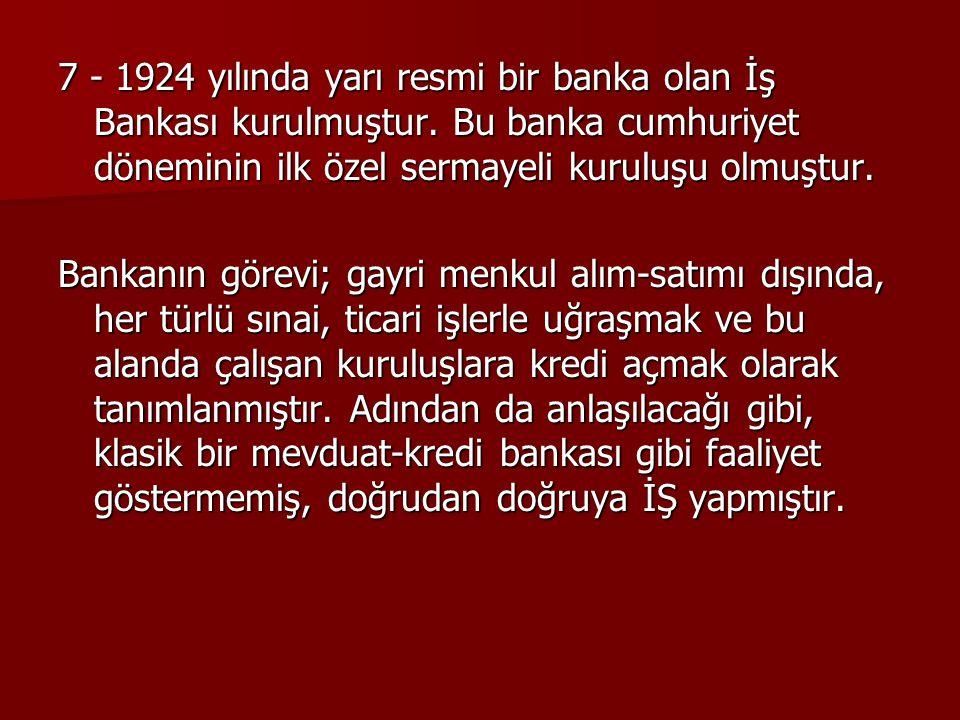 7 - 1924 yılında yarı resmi bir banka olan İş Bankası kurulmuştur