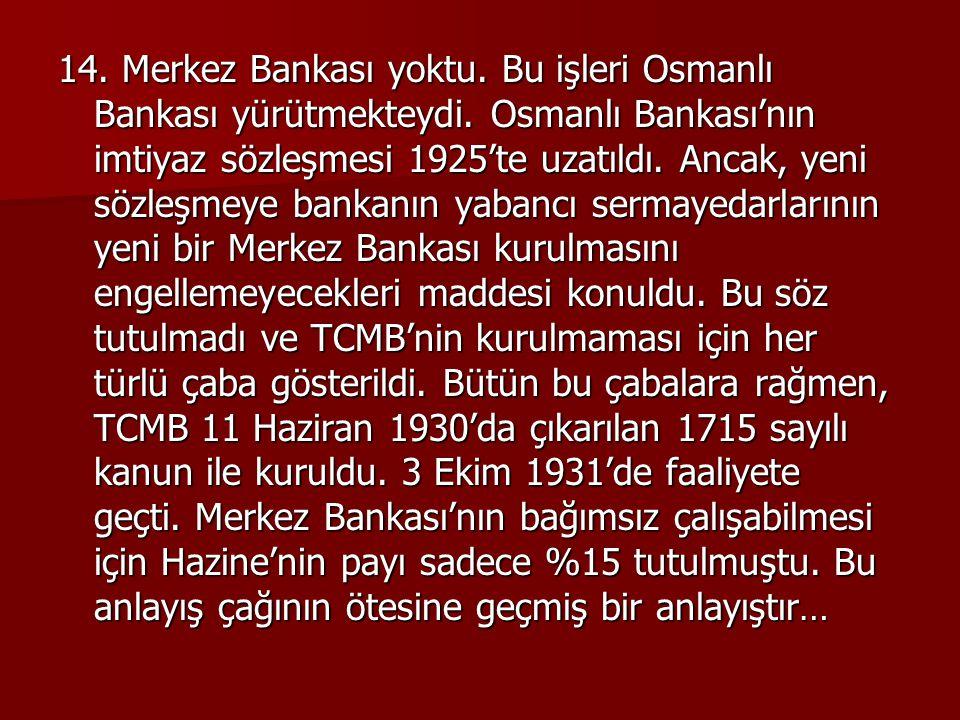 14. Merkez Bankası yoktu. Bu işleri Osmanlı Bankası yürütmekteydi