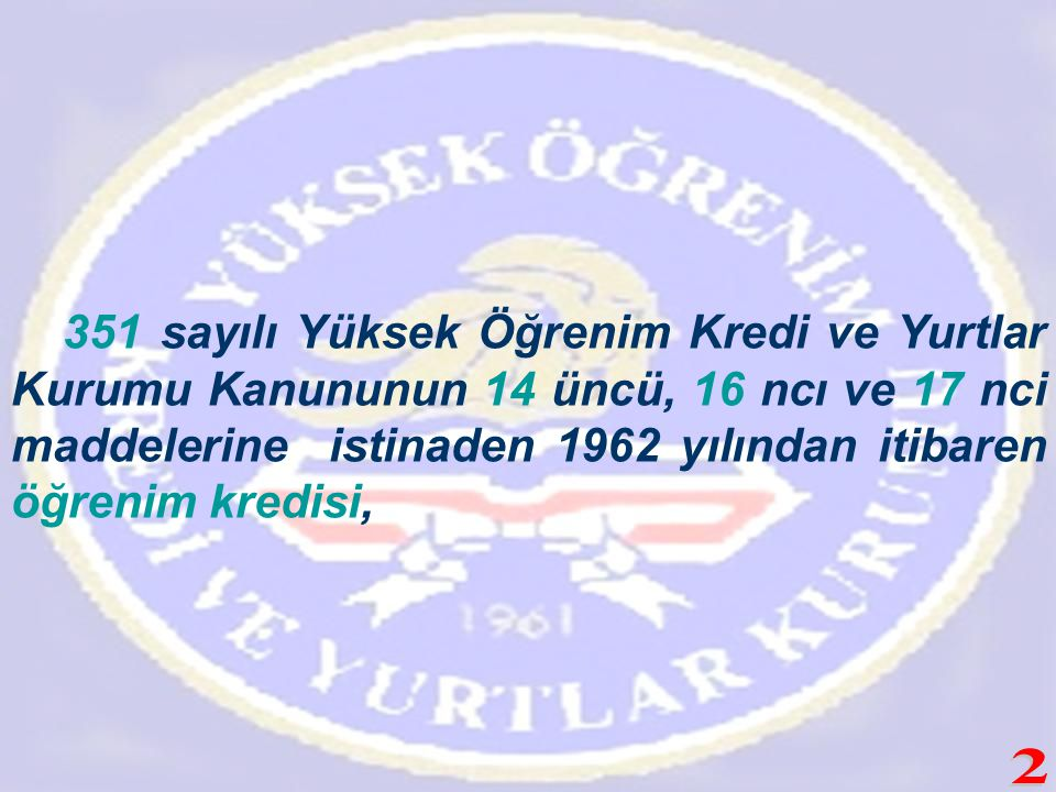 351 sayılı Yüksek Öğrenim Kredi ve Yurtlar Kurumu Kanununun 14 üncü, 16 ncı ve 17 nci maddelerine istinaden 1962 yılından itibaren öğrenim kredisi,