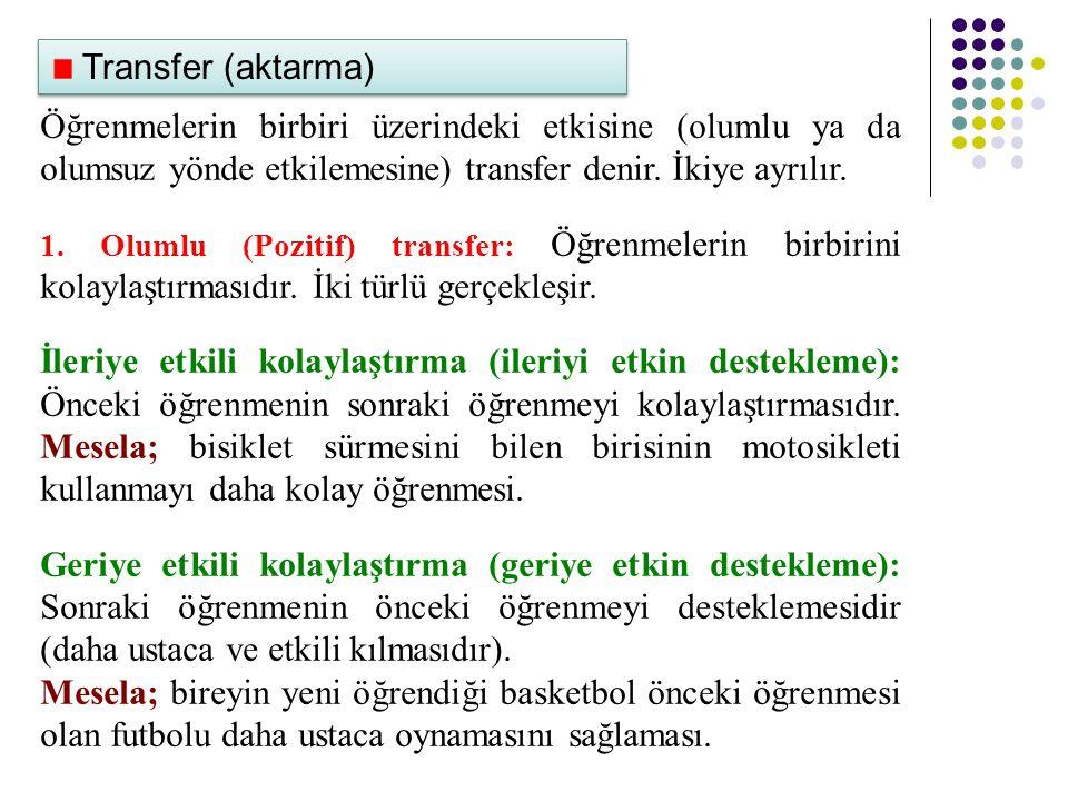 Transfer (aktarma) Öğrenmelerin birbiri üzerindeki etkisine (olumlu ya da olumsuz yönde etkilemesine) transfer denir. İkiye ayrılır.