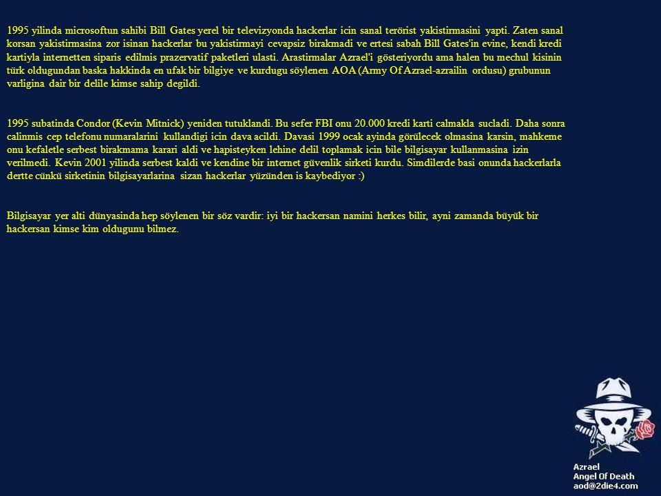 1995 yilinda microsoftun sahibi Bill Gates yerel bir televizyonda hackerlar icin sanal terörist yakistirmasini yapti. Zaten sanal korsan yakistirmasina zor isinan hackerlar bu yakistirmayi cevapsiz birakmadi ve ertesi sabah Bill Gates in evine, kendi kredi kartiyla internetten siparis edilmis prazervatif paketleri ulasti. Arastirmalar Azrael i gösteriyordu ama halen bu mechul kisinin türk oldugundan baska hakkinda en ufak bir bilgiye ve kurdugu söylenen AOA (Army Of Azrael-azrailin ordusu) grubunun varligina dair bir delile kimse sahip degildi.