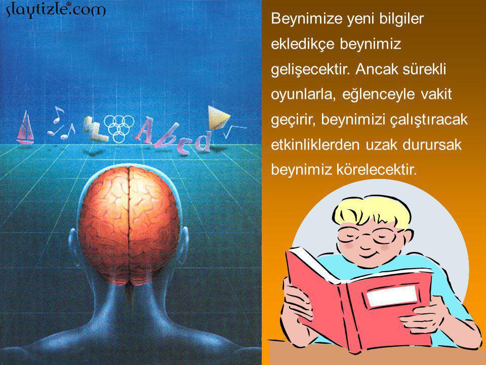 Beynimize yeni bilgiler ekledikçe beynimiz gelişecektir