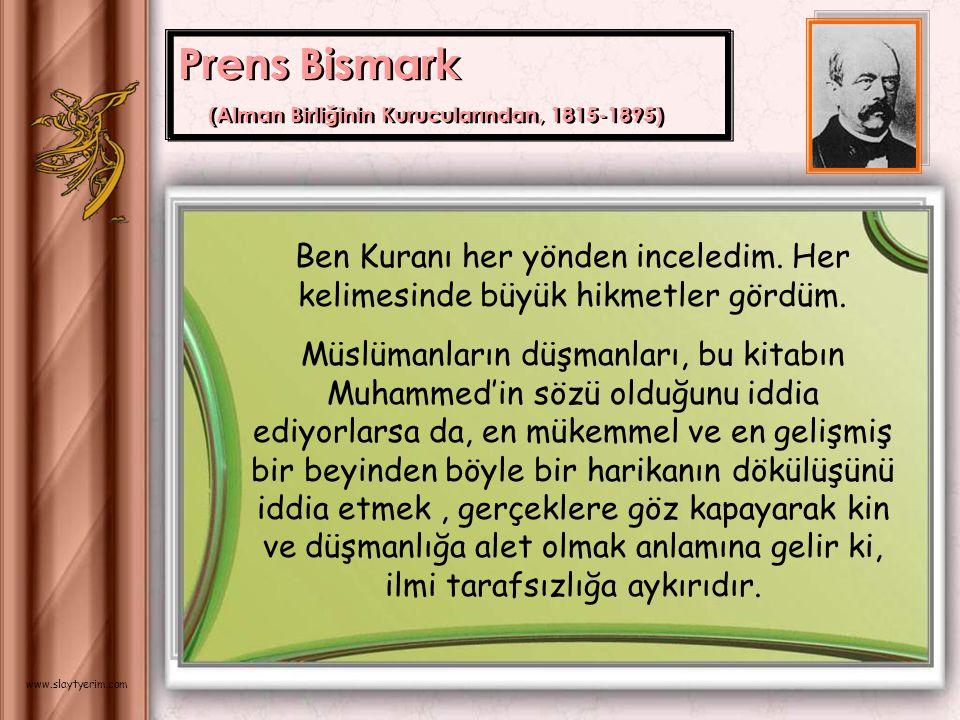Prens Bismark (Alman Birliğinin Kurucularından, 1815-1895) Ben Kuranı her yönden inceledim. Her kelimesinde büyük hikmetler gördüm.