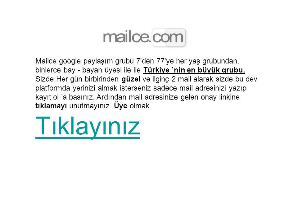 Mailce google paylaşım grubu 7 den 77 ye her yaş grubundan, binlerce bay - bayan üyesi ile ile Türkiye 'nin en büyük grubu.