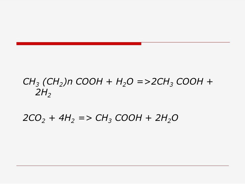 CH3 (CH2)n COOH + H2O =>2CH3 COOH + 2H2
