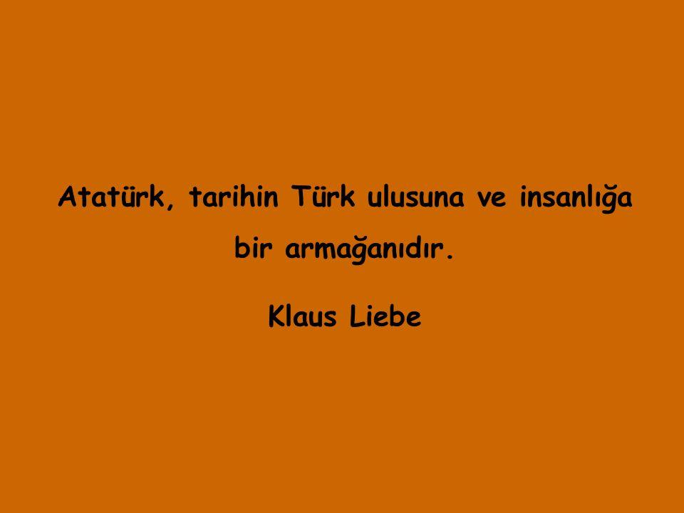 Atatürk, tarihin Türk ulusuna ve insanlığa bir armağanıdır.