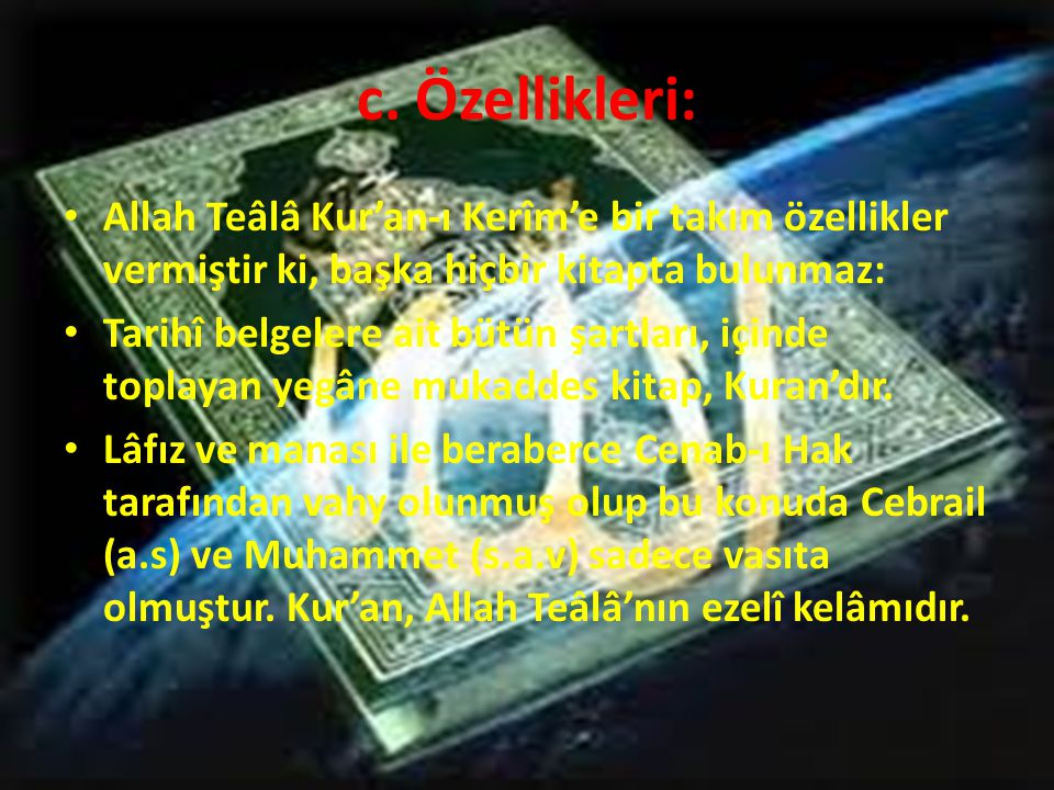 c. Özellikleri: Allah Teâlâ Kur'an-ı Kerîm'e bir takım özellikler vermiştir ki, başka hiçbir kitapta bulunmaz: