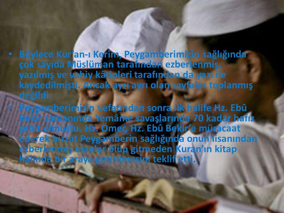 Böylece Kur'an-ı Kerîm, Peygamberimizin sağlığında çok sayıda Müslüman tarafından ezberlenmiş, yazılmış ve vahiy kâtipleri tarafından da yazı ile kaydedilmişti. Ancak ayrı ayrı olan sayfalar toplanmış değildi.