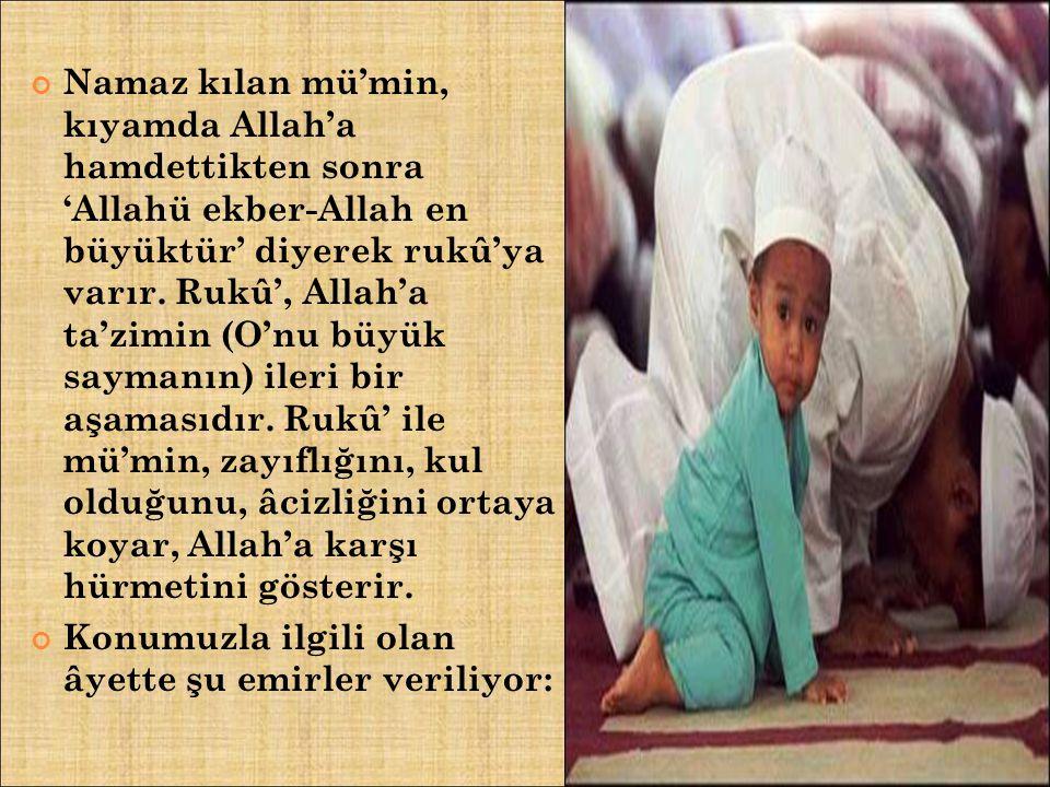 Namaz kılan mü'min, kıyamda Allah'a hamdettikten sonra 'Allahü ekber-Allah en büyüktür' diyerek rukû'ya varır. Rukû', Allah'a ta'zimin (O'nu büyük saymanın) ileri bir aşamasıdır. Rukû' ile mü'min, zayıflığını, kul olduğunu, âcizliğini ortaya koyar, Allah'a karşı hürmetini gösterir.