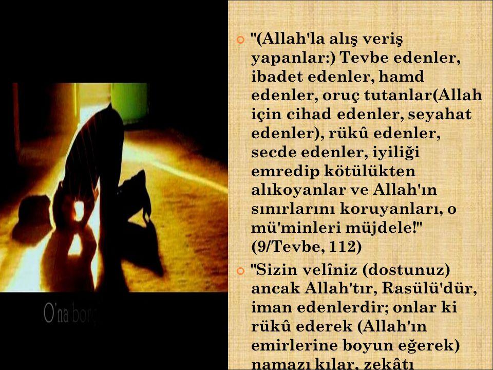 (Allah la alış veriş yapanlar:) Tevbe edenler, ibadet edenler, hamd edenler, oruç tutanlar(Allah için cihad edenler, seyahat edenler), rükû edenler, secde edenler, iyiliği emredip kötülükten alıkoyanlar ve Allah ın sınırlarını koruyanları, o mü minleri müjdele! (9/Tevbe, 112)