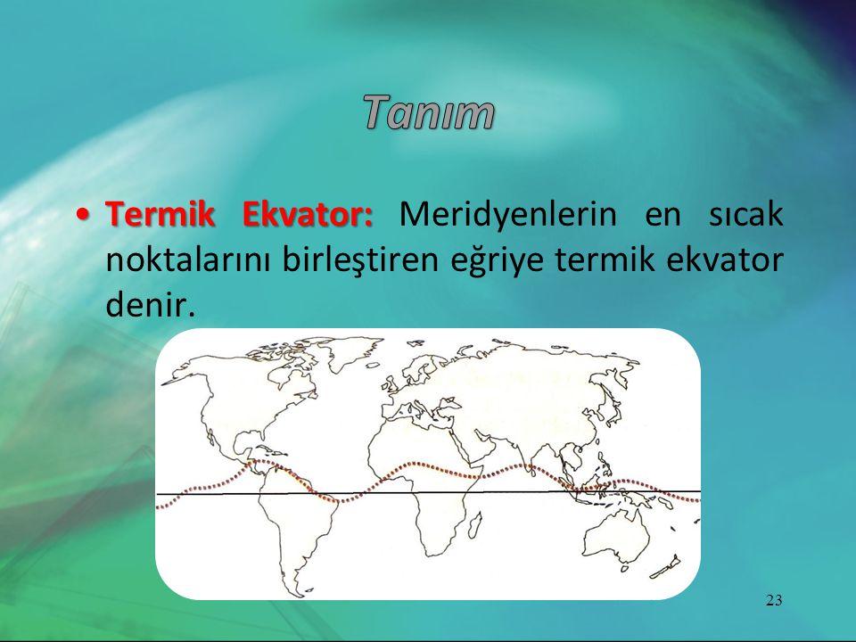 Tanım Termik Ekvator: Meridyenlerin en sıcak noktalarını birleştiren eğriye termik ekvator denir.