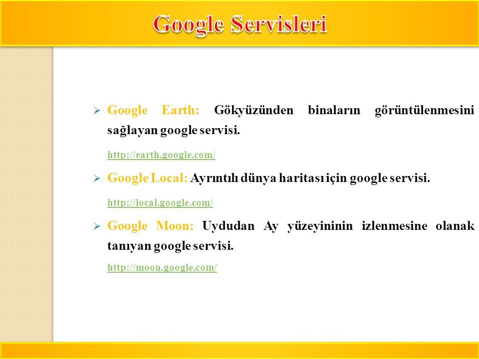 Google Servisleri Google Earth: Gökyüzünden binaların görüntülenmesini sağlayan google servisi. http://earth.google.com/