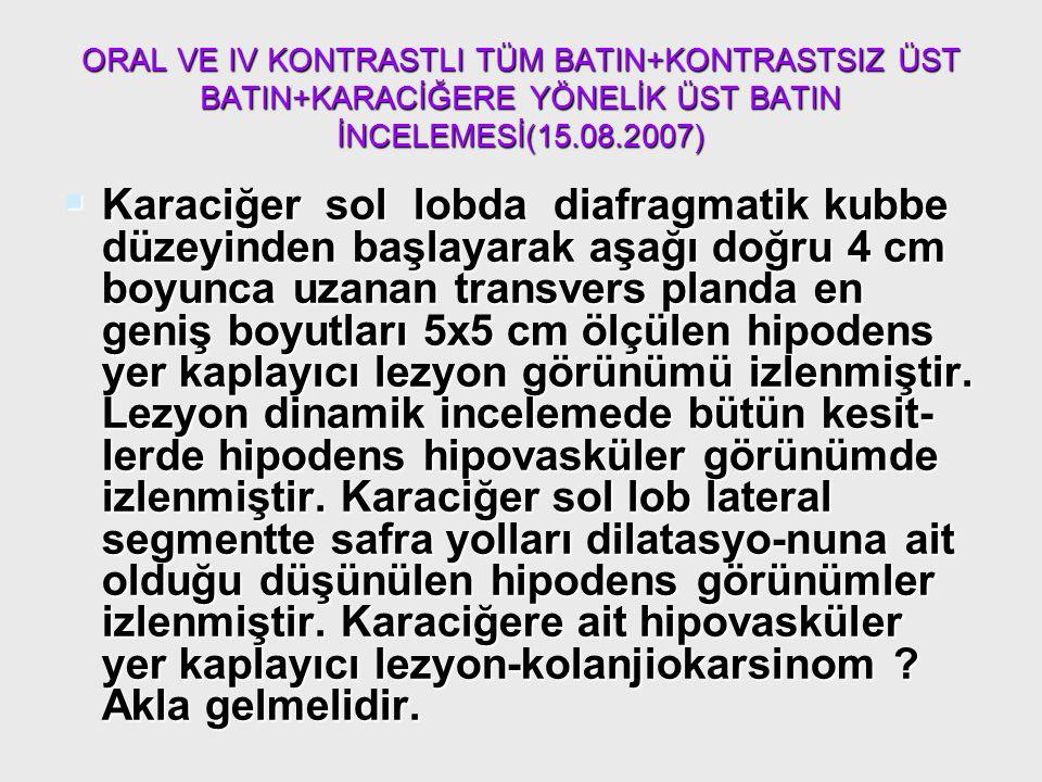 ORAL VE IV KONTRASTLI TÜM BATIN+KONTRASTSIZ ÜST BATIN+KARACİĞERE YÖNELİK ÜST BATIN İNCELEMESİ(15.08.2007)