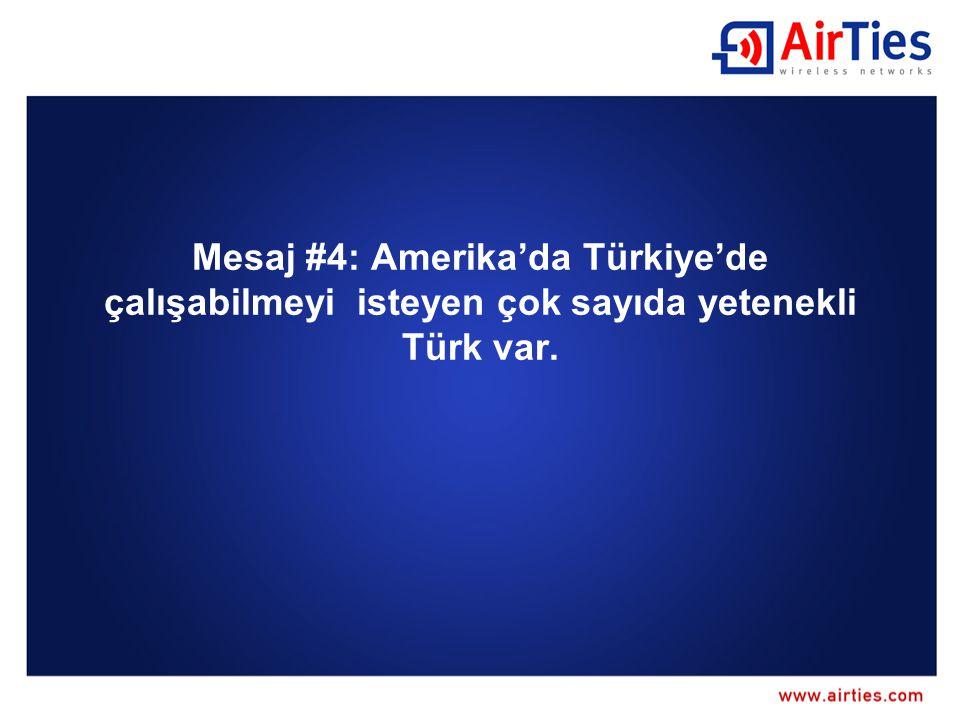 Mesaj #4: Amerika'da Türkiye'de çalışabilmeyi isteyen çok sayıda yetenekli Türk var.