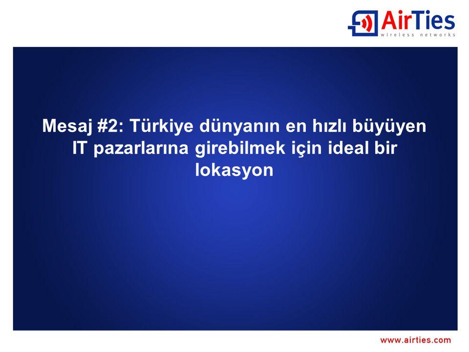 Mesaj #2: Türkiye dünyanın en hızlı büyüyen IT pazarlarına girebilmek için ideal bir lokasyon