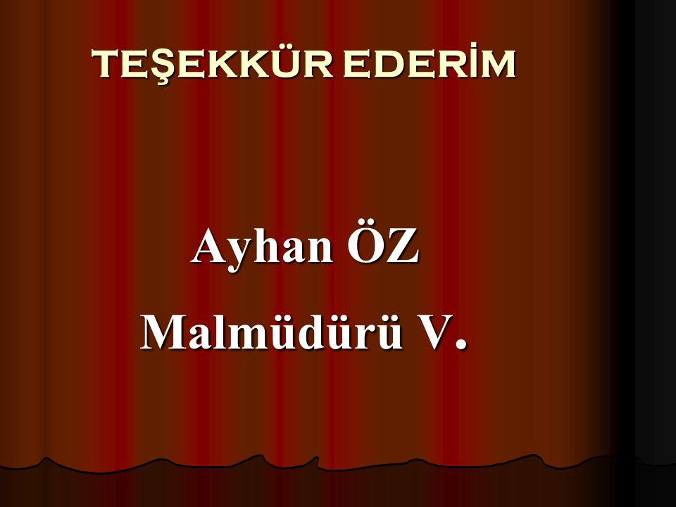 TEŞEKKÜR EDERİM Ayhan ÖZ Malmüdürü V.