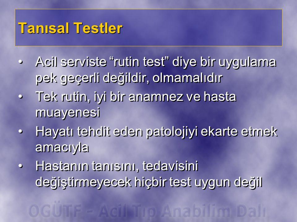 Tanısal Testler Acil serviste rutin test diye bir uygulama pek geçerli değildir, olmamalıdır. Tek rutin, iyi bir anamnez ve hasta muayenesi.