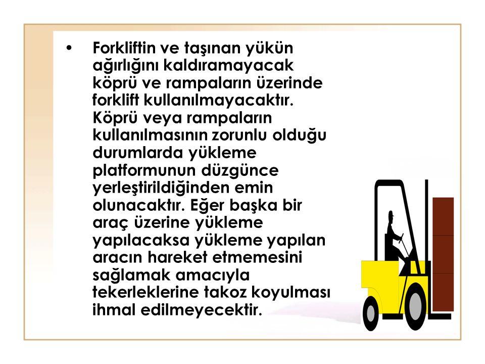 Forkliftin ve taşınan yükün ağırlığını kaldıramayacak köprü ve rampaların üzerinde forklift kullanılmayacaktır.