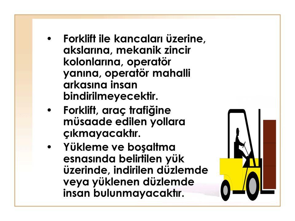 Forklift ile kancaları üzerine, akslarına, mekanik zincir kolonlarına, operatör yanına, operatör mahalli arkasına insan bindirilmeyecektir.