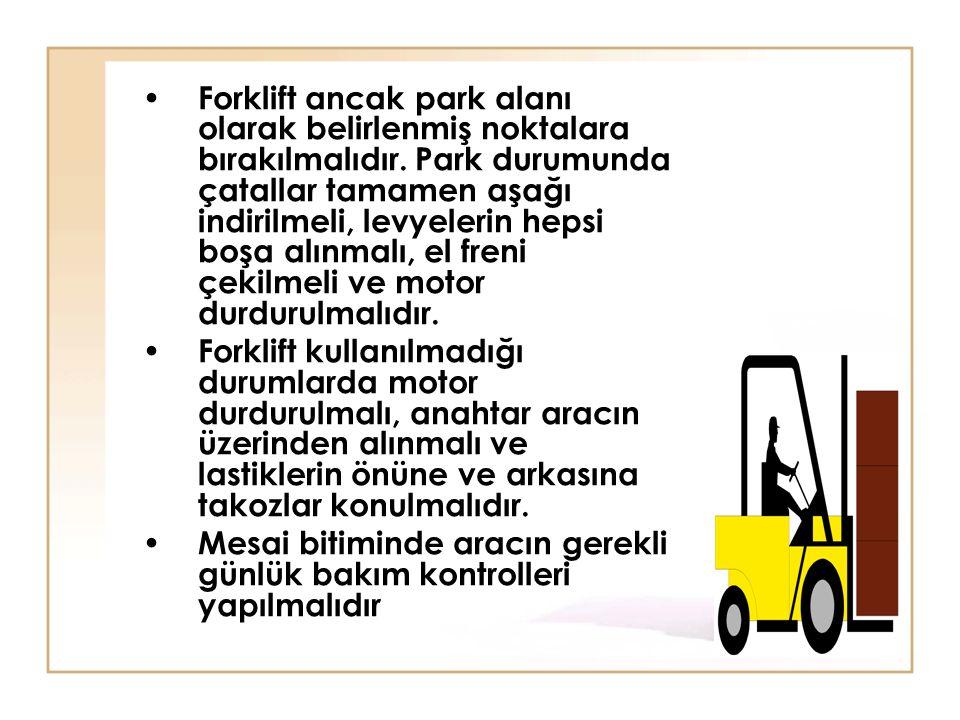Forklift ancak park alanı olarak belirlenmiş noktalara bırakılmalıdır