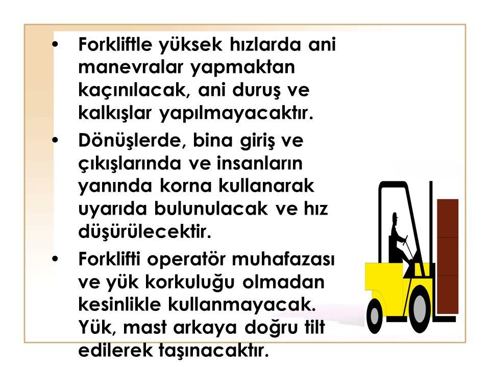 Forkliftle yüksek hızlarda ani manevralar yapmaktan kaçınılacak, ani duruş ve kalkışlar yapılmayacaktır.
