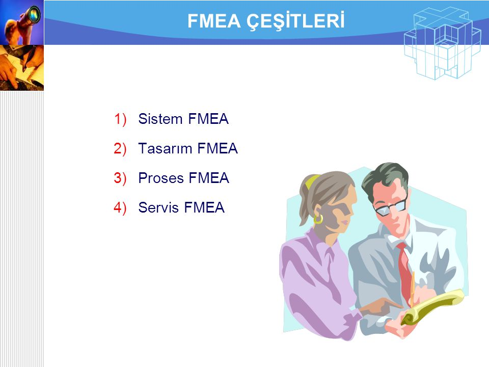FMEA ÇEŞİTLERİ Sistem FMEA Tasarım FMEA Proses FMEA Servis FMEA