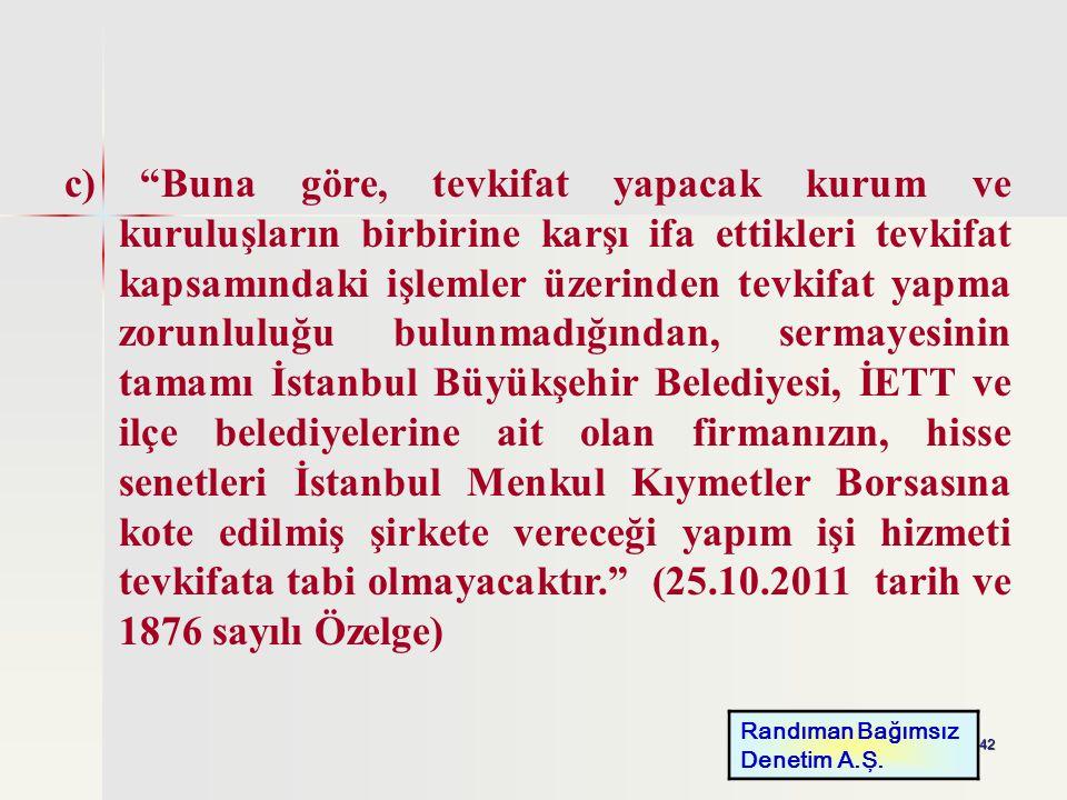 c) Buna göre, tevkifat yapacak kurum ve kuruluşların birbirine karşı ifa ettikleri tevkifat kapsamındaki işlemler üzerinden tevkifat yapma zorunluluğu bulunmadığından, sermayesinin tamamı İstanbul Büyükşehir Belediyesi, İETT ve ilçe belediyelerine ait olan firmanızın, hisse senetleri İstanbul Menkul Kıymetler Borsasına kote edilmiş şirkete vereceği yapım işi hizmeti tevkifata tabi olmayacaktır. (25.10.2011 tarih ve 1876 sayılı Özelge)