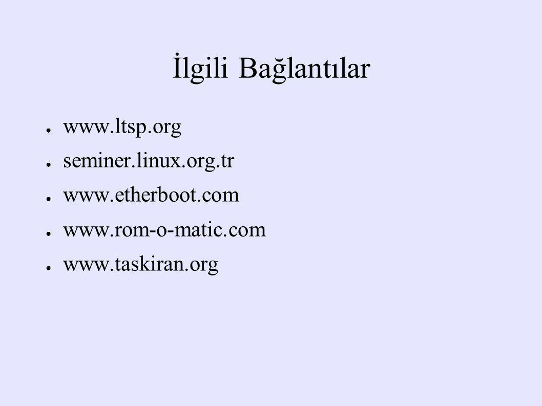 İlgili Bağlantılar www.ltsp.org seminer.linux.org.tr www.etherboot.com