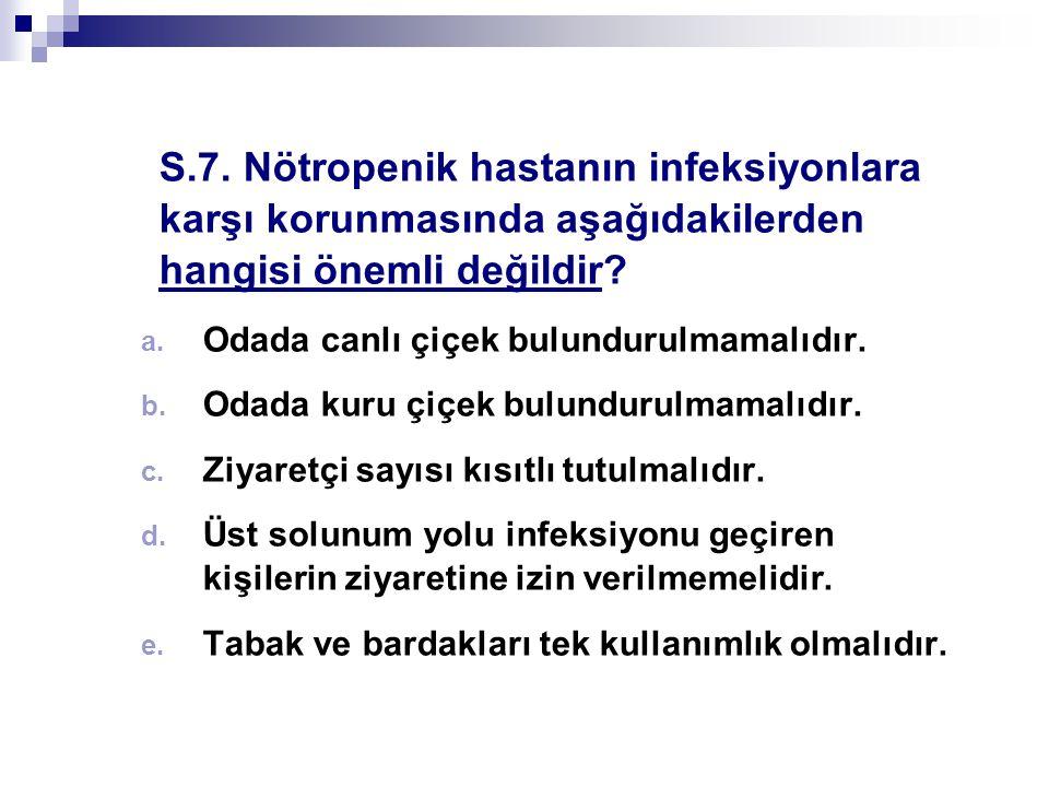 S.7. Nötropenik hastanın infeksiyonlara karşı korunmasında aşağıdakilerden hangisi önemli değildir
