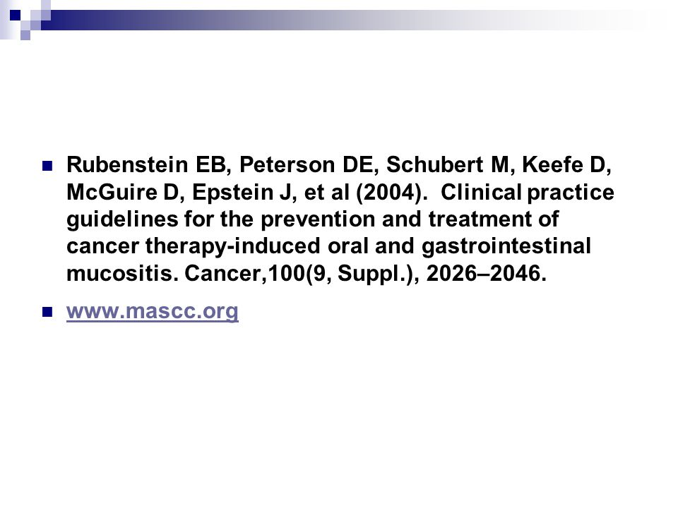 Rubenstein EB, Peterson DE, Schubert M, Keefe D, McGuire D, Epstein J, et al (2004). Clinical practice guidelines for the prevention and treatment of cancer therapy-induced oral and gastrointestinal mucositis. Cancer,100(9, Suppl.), 2026–2046.