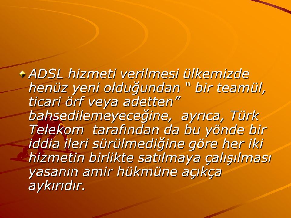 ADSL hizmeti verilmesi ülkemizde henüz yeni olduğundan bir teamül, ticari örf veya adetten bahsedilemeyeceğine, ayrıca, Türk Telekom tarafından da bu yönde bir iddia ileri sürülmediğine göre her iki hizmetin birlikte satılmaya çalışılması yasanın amir hükmüne açıkça aykırıdır.